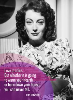 """Love is a fire. But whether it is going to warm your hearth or burn down your house, you can never tell."" Joan Crawford"