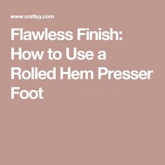 Flawless Finish: How to Use a Rolled Hem Presser Foot