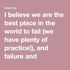 I believe we are the best place in the world to fail (we have plenty of practice!), and failure and invention are i