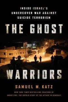 The Ghost Warriors: Inside Israel's Undercover War Against Suicide Terrorism by Samuel M. Katz - 2/25/2016
