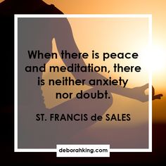 "Inspirational Quote: ""When there is peace and meditation, there is neither anxiety nor doubt."" - St. Francis de Sales Love & light, Deborah"
