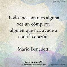 Todos necesitamos alguna vez un cómplice, alguien que nos ayude a usar el corazón. Mario Benedetti