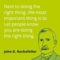 """PR quote by John D. Rockefeller: """"Next to doing the right thing, the most important thing is to let people know you are doing the right thing."""""""