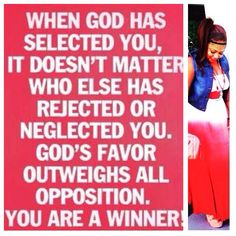 When God has selected you, it doesn't matter who else has rejected or neglected you. God's favor outweighs all opposition. You are a winner.