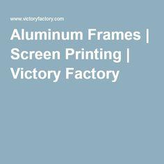 Aluminum Frames | Screen Printing | Victory Factory
