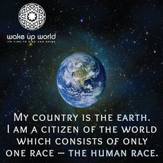 """my country is the earth . I am a citizen of the world which consists of only one race, the human race. PEACE "" you gest it ! I'm a JW living in the new world after Armageddon, Hallelujah - Hallelujah. We Are All One, We Are The World, Peace On Earth, World Peace, Spaceship Earth, Lo Real, Thing 1, Motivation, Spirituality"