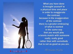 What you have done is brought yourself to a physical time and place in order to exaggerate the contrast, because in the exaggeration of the contrast there is a greater embracing of what is wanted in the same way that you would play a tennis match with someone really, really good rather than with somebody that is not as good as you are.