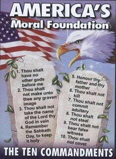 AMERICA'S MORAL FOUNDATION - 'fraid not. only two of the commandments are laws in america. of ten. it's almost like the constitution wasn't based on the bible at all or something. I Love America, God Bless America, We Are The World, In This World, My Champion, Thing 1, In God We Trust, Word Of God, Savior