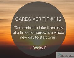 When caregiving, remember to take things one day at a time and know that tomorrow is a whole new day to start over.