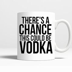 Novelty Coffee Mug - There`s a Chance This Could Be Vodka- 11 Oz Coffee Mug Printed on BOTH SIDES