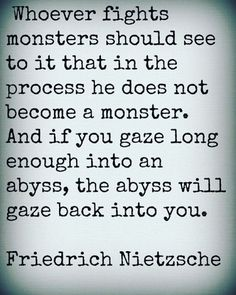 This is one of my all time favorite quotes! Whoever fights monsters should see to it that in the process he does not become a monster. And if you gaze long enough into an abyss, the abyss will gaze back into you. Poetry Quotes, Me Quotes, Qoutes, Author Quotes, Literary Quotes, Wisdom Quotes, Out Of Touch, Friedrich Nietzsche, More Words