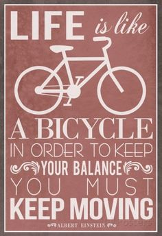 Life is like a bicycle. In order to keep your balance, you must keep moving. ~ Albert Einstein