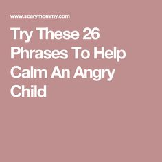 Try These 26 Phrases To Help Calm An Angry Child