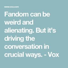 Fandom can be weird and alienating. But it's driving the conversation in crucial ways. - Vox