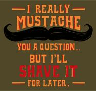 I really mustache you a question....but I'll shave it for later.
