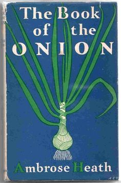 bookorithms:  The Book of the Onion by Ambrose Heath - a cookbook from 1947 so wonderful it brings tears to my eyes.