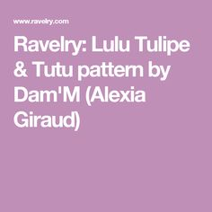 Ravelry: Lulu Tulipe & Tutu pattern by Dam'M (Alexia Giraud)