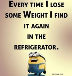change to everytime you lose weight you seem to find it again in the fridge