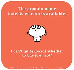 The domain name indecisive.com is available. I can't quite decide whether to buy it or not?