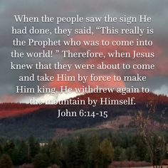 "When the people saw the sign He had done, they said, ""This really is the Prophet who was to come into the world! "" Therefore, when Jesus knew that they were about to come and take Him by force to make Psalms Verses, Scripture Verses, Bible Verses Quotes, Bible Scriptures, Religious Quotes, Spiritual Quotes, Christian Faith, Christian Quotes, God"