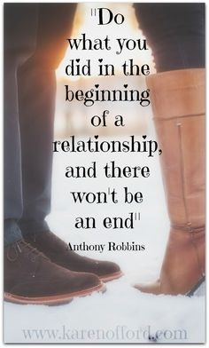 Do what you did in the beginning of a relationship and there won't be an end. Anthony Robbins http://www.karenofford.com/Quotes.html#Quotes
