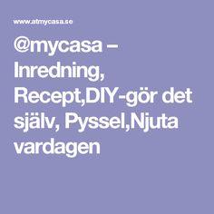 @mycasa – Inredning, Recept,DIY-gör det själv, Pyssel,Njuta vardagen