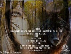 The Wolf, who lives under the rock has invited me to drink of his cool Water. Not to splash or bathe But leave the sun & know the dead desert night & the cold men who play there. –Jim Morrison WILD WOMAN SISTERHOOD™ #WildWomanSisterhood #worldwideteachings    #wildwomanmedicine  #rewild #universewithin  #wildwomanwolfclan #jimmorrison #thedoors #wolves #fire #firewithin