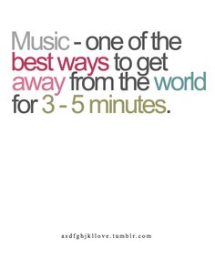 Music - one of the best ways to get away from the world for 3-5 minutes #quotes