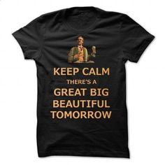 Keep Calm Theres A Great Big Beautiful Tomorrow by ByMi - #tshirt redo #hoodie scarf. CHECK PRICE => https://www.sunfrog.com/Valentines/Keep-Calm-Thereampx27s-A-Great-Big-Beautiful-Tomorrow-by-ByMinotti.html?68278
