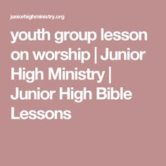 youth group lesson on worship   Junior High Ministry   Junior High Bible Lessons
