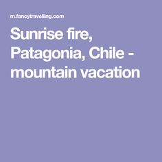 Sunrise fire, Patagonia, Chile - mountain vacation