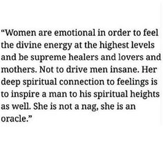 Women are emotional in order to feel the divine energy at the highest levels and be supreme healers and lovers and mothers. She is an oracle.