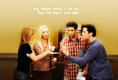 I truly believe that Friends is the best TV show that there's ever been....HANDS DOWN