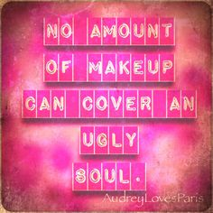 No amount of makeup can cover an ugly soul.