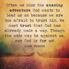 Often we miss the amazing adventure God wants to lead us on because we are too afraid to trust him. We must Trust that God has already made a way. Though the odds may be against us, our God is for us! Walk By Faith, Faith In God, Faith Quotes, Me Quotes, Religious Quotes, Amazing Adventures, Spiritual Inspiration, God Is Good, Love Words
