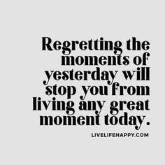 Regretting the moments of yesterday will stop you from living any great moment today. livelifehappy.com