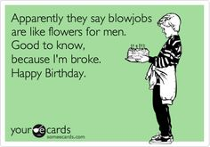 Free, Birthday Ecard: Apparently they say blowjobs are like flowers for men. Good to know, because I'm broke. Happy Birthday.