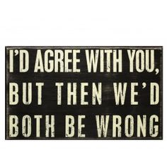I'd agree with you, but then we'd both be wrong. I use this phrase too much! Great Quotes, Quotes To Live By, Me Quotes, Funny Quotes, Inspirational Quotes, It's Funny, Funny Stuff, Cheeky Quotes, Sarcastic Sayings