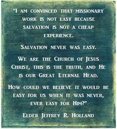 Elder Holland LDS Missionary Quote Words of beauty, Elder Holland! I never said it would be easy, I only said it would be worth it. Lds Missionary Quotes, Missionary Mom, Lds Quotes, Religious Quotes, Missionary Letters, Missionary Packages, Qoutes, Gospel Quotes, Sister Missionaries