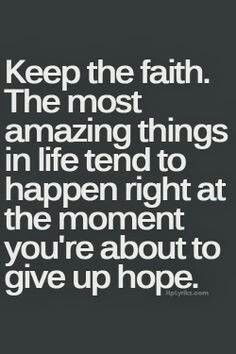 Keep the faith. The most amazing things in life tend to happen right at the moment you're about to give up hope. quotes quotes about love quotes for teens quotes god quotes motivation Now Quotes, Great Quotes, Quotes To Live By, Life Quotes, Keep The Faith Quotes, Quotes About Having Faith, Passion Quotes, Friend Quotes, Amazing Quotes