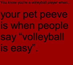 I hate it! It's not!! I mean I say it's easy, because I've worked my butt off and I want people to try volleyball and if I say it's hard they're not gonna try!