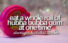 because: i love gum and im willing to take this challenge