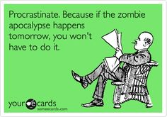 Procrastinate. Because if the zombie apocalypse happens tomorrow, you won't have to do it.