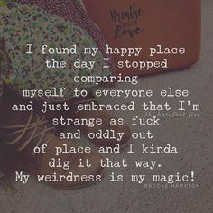 I found my happy place the day I stopped comparing myself to everyone else and just embraced that I'm strange as F and oddly out of place and I kinda dig it that way. My weirdness is my magic! Don't lose your magic Great Quotes, Quotes To Live By, Me Quotes, Motivational Quotes, Inspirational Quotes, Qoutes, Random Quotes, Weird People Quotes, Quotations