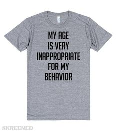 My Age is Inappropriate For My Age   Is your behavior inappropriate for your age? Or is your age inappropriate for you behavior? This shirt is about priorities. This shirt is for people who do what they want, despite what social constructs expect of them.