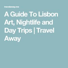 A Guide To Lisbon Art, Nightlife and Day Trips | Travel Away