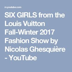 SIX GIRLS from the Louis Vuitton Fall-Winter 2017 Fashion Show by Nicolas Ghesquière - YouTube