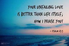 Psalm 63:3   https://www.facebook.com/INeedTheLivingWordofGod/photos/731318326924961