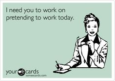 I need you to work on pretending to work today.