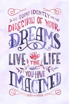 Go confidently in the direction of your dreams...and LIVE.